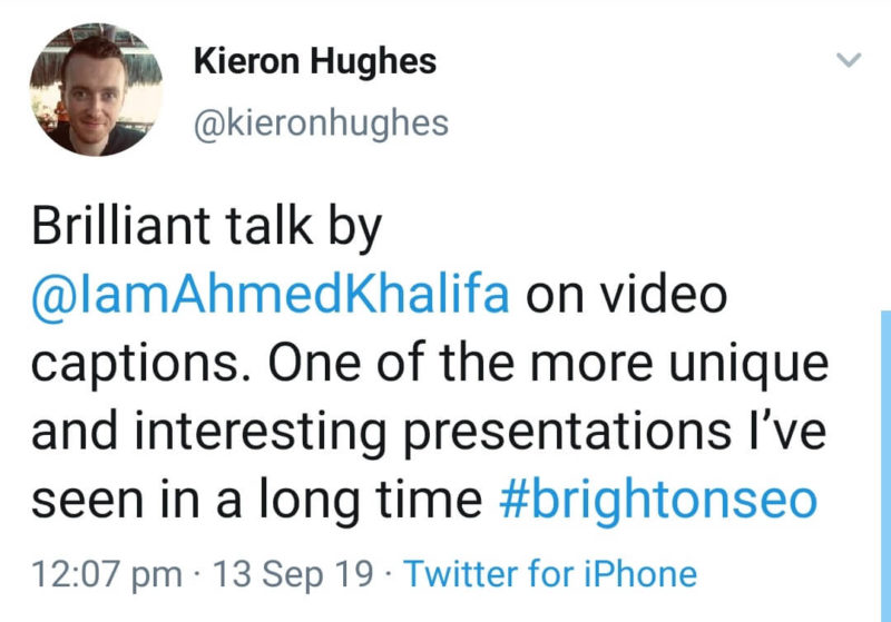 "Screenshot of tweet: ""Brilliant talk by @IamAhmedKhalifa on video captions. One fo the more unique and interesting presentations I've seen in a long time #brightonseo"""