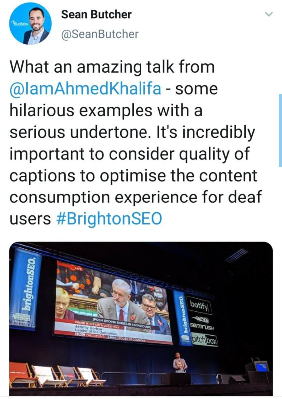"Screenshot of tweet: ""What an amazing talk from @IamAhmedKhalifa - some hilarious examples with a serious undertone. It's incredibly important to consider quality of captions to opimise the content consumption experience for deaf users #BrightonSEO"""
