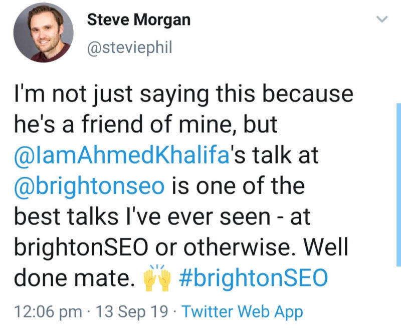 "Screenshot of tweet: ""I'm not saying this because he's a friend of mine, but @IamAhmedKhalifa's talk at @BrightonSEO is one of the best talks I've ever seen - at brightonSEO or otherwise. Well done mate. [hands in the air] #brightonSEO"""