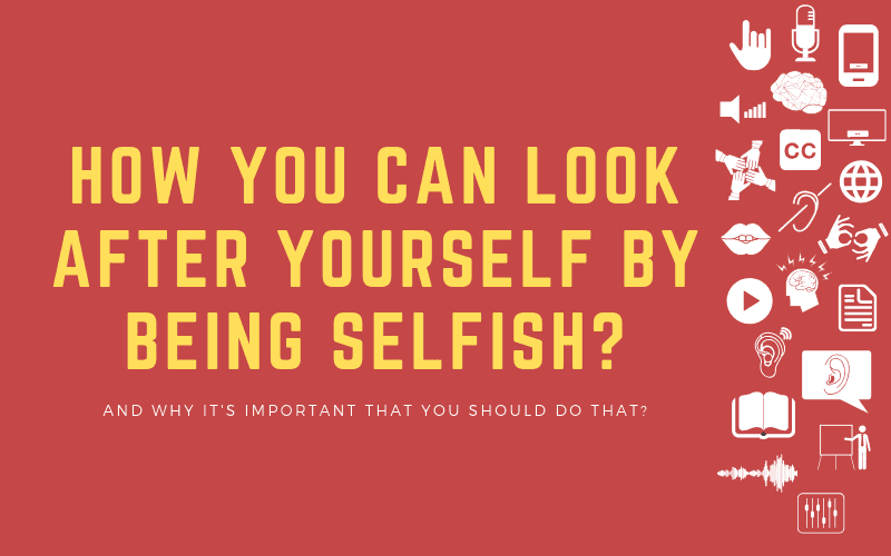 Post image: How You Can Look After Yourself by Being Selfish? - And Why it's important that you should do that?