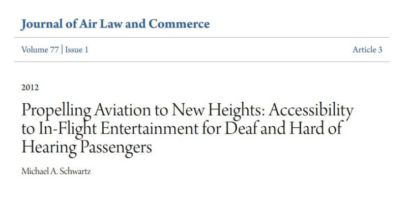 Title on 2012 Journal of Air Law & Commerce: 'Propelling Aviation to New Heights: Accessibilityto In-Flight Entertainment for Deaf and Hard of Hearing Passengers' by Michael A. Schwartz