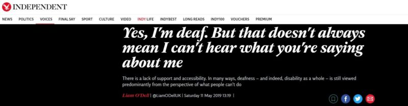 "Liam O'Dell's article on Independent: ""Yes, I'm deaf. But that doesn't always mean I can't hear what you're saying about me - There is a lack of support and accessibility. In many ways, deafness – and indeed, disability as a whole – is still viewed predominantly from the perspective of what people can't do."""