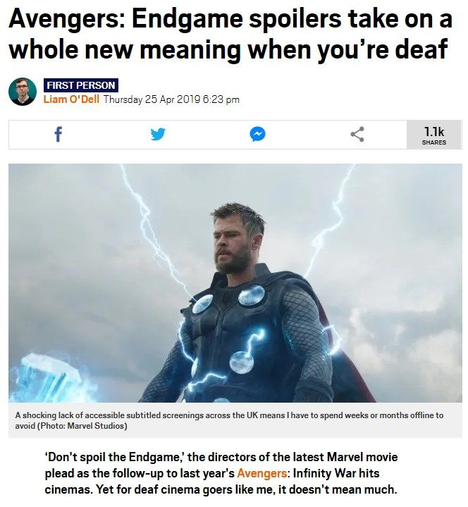 "Liam O'Dell's article on Metro website: ""Avengers: Endgame spoilers take on a whole new meaning when you're deaf - 'Don't spoil the Endgame,' the directors of the latest Marvel movie plead as the follow-up to last year's Avengers: Infinity War hits cinemas. Yet for deaf cinema goers like me, it doesn't mean much."""