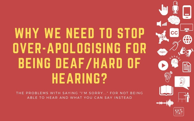 "Image for post with title: 'Why we Need to Stop Over-Apologising for Being Deaf/Hard of Hearing? - The problems with saying ""I'm sorry..."" for not being able to hear and what You Can Say instead'"