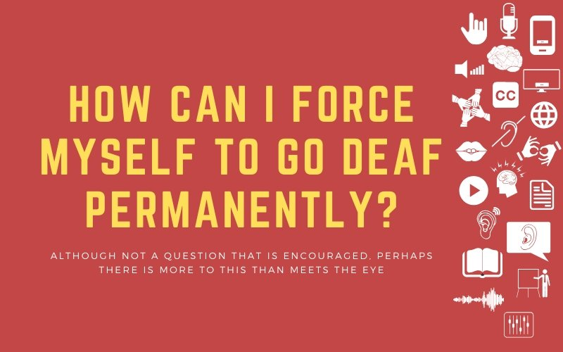 "Blog post image with title: ""How Can I Force Myself To Go Deaf Permanently? - Although not a question that is encouraged, perhaps there is more to this than meets the eye"""