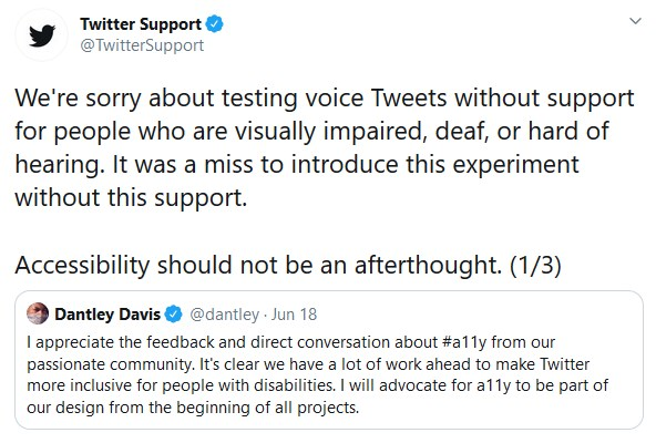 """Twitter Support retweeted comment: """"We're sorry about testing voice Tweets without support for people who are visually impaired, deaf, or hard of hearing. It was a miss to introduce this experiment without this support.   Accessibility should not be an afterthought. (1/3)"""" while Dantley's tweet states """"I appreciate the feedback and direct conversation about #a11y from our passionate community. It's clear we have a lot of work ahead to make Twitter more inclusive for people with disabilities. I will advocate for a11y to be part of our design from the beginning of all projects."""""""