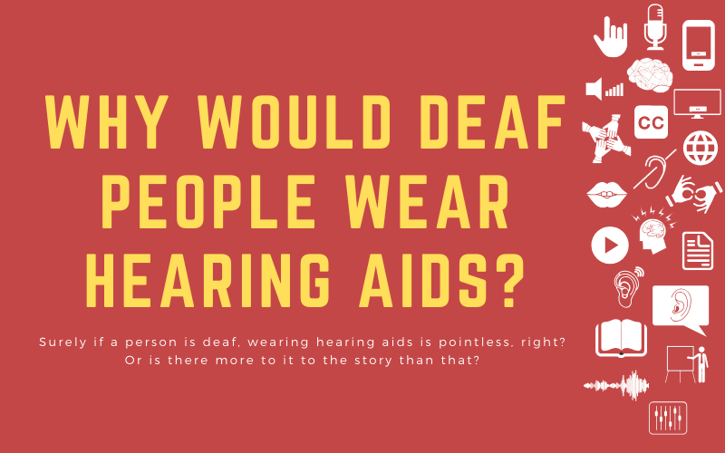 Post image with title: 'Why would Deaf People Wear Hearing Aids? - Surely if a person is deaf, wearing hearing aids is pointless, right? Or is there more to it to the story than that?'
