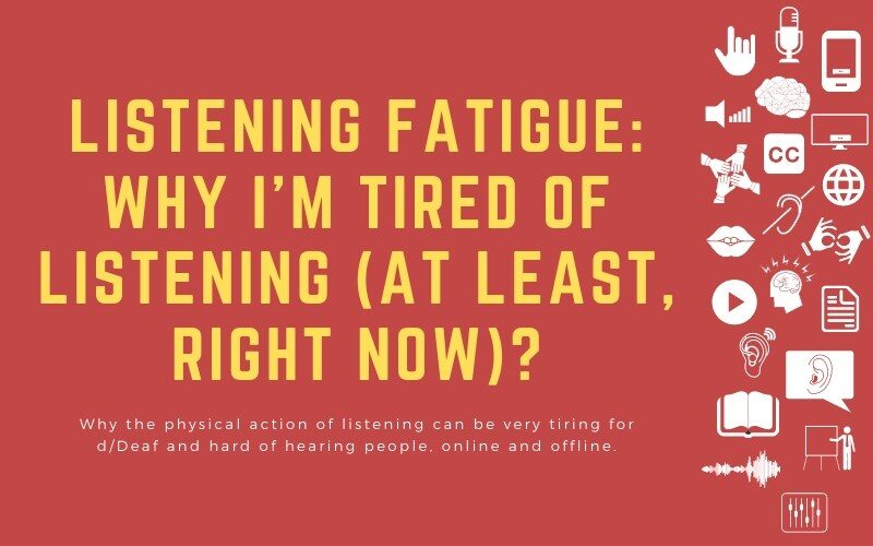 Post image with title: 'Listening fatigue: why I'm tired of listening (at least, right now)? - Why the physical action of listening can be very tiring for d/Deaf and hard of hearing people, online and offline.'