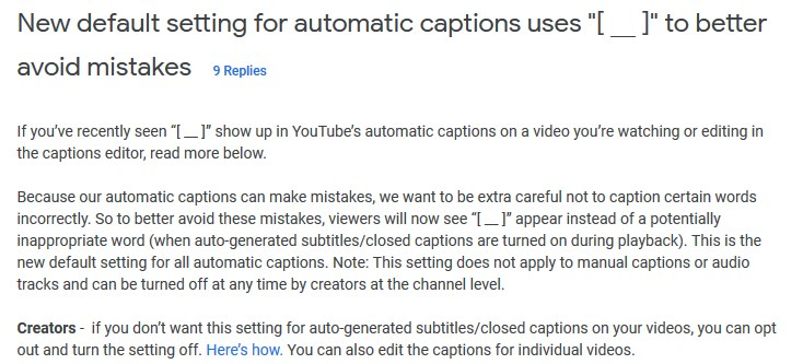 "Google's support document: ""New default setting for automatic captions uses ""[ __ ]"" to better avoid mistakes - If you've recently seen ""[ __ ]"" show up in YouTube's automatic captions on a video you're watching or editing in the captions editor, read more below.  Because our automatic captions can make mistakes, we want to be extra careful not to caption certain words incorrectly. So to better avoid these mistakes, viewers will now see ""[ __ ]"" appear instead of a potentially inappropriate word (when auto-generated subtitles/closed captions are turned on during playback). This is the new default setting for all automatic captions. Note: This setting does not apply to manual captions or audio tracks and can be turned off at any time by creators at the channel level.   Creators -  if you don't want this setting for auto-generated subtitles/closed captions on your videos, you can opt out and turn the setting off. Here's how. You can also edit the captions for individual videos."""