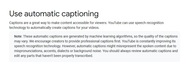 "Google's advice about the YouTube automatic captioning: ""These automatic captions are generated by machine learning algorithms, so the quality of the captions may vary. We encourage creators to provide professional captions first. YouTube is constantly improving its speech recognition technology. However, automatic captions might misrepresent the spoken content due to mispronunciations, accents, dialects or background noise. You should always review automatic captions and edit any parts that haven't been properly transcribed."""