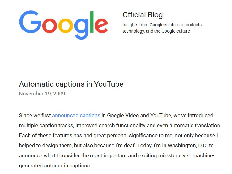 "Google blog post from November 2009 with the title ""Automatic captions in YouTube"" and announcing the launch of machine-generated automatic caption on YouTube: "" Since we first announced captions in Google Video and YouTube, we've introduced multiple caption tracks, improved search functionality and even automatic translation. Each of these features has had great personal significance to me, not only because I helped to design them, but also because I'm deaf. Today, I'm in Washington, D.C. to announce what I consider the most important and exciting milestone yet: machine-generated automatic captions."""
