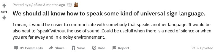 """Reddit post: """"We should all know how to speak some kind of universal sign language.  I mean, it would be easier to communicate with somebody that speaks another language. It would be also neat to ''speak''without the use of sound .Could be usefull when there is a need of silence or when you are far away and in a noisy environnement."""""""